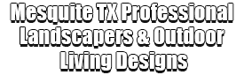 Mesquite TX Professional Landscapers & Outdoor Living Designs Logo-We offer Landscape Design, Outdoor Patios & Pergolas, Outdoor Living Spaces, Stonescapes, Residential & Commercial Landscaping, Irrigation Installation & Repairs, Drainage Systems, Landscape Lighting, Outdoor Living Spaces, Tree Service, Lawn Service, and more.